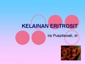 KELAINAN ERITROSIT Ira Puspitawati dr KELAINAN ERITROSIT l