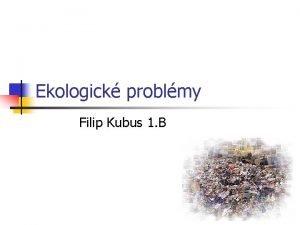 Ekologick problmy Filip Kubus 1 B Ekologick problmy