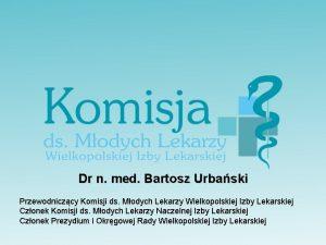 Dr n med Bartosz Urbaski Przewodniczcy Komisji ds