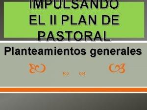 IMPULSANDO EL II PLAN DE PASTORAL Planteamientos generales
