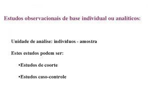 Estudos observacionais de base individual ou analticos Unidade