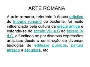ARTE ROMANA A arte romana referente poca artstica