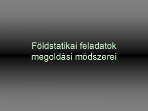 Fldstatikai feladatok megoldsi mdszerei Fldstatikai alapfeladatok Fldnyomsok szmtsa