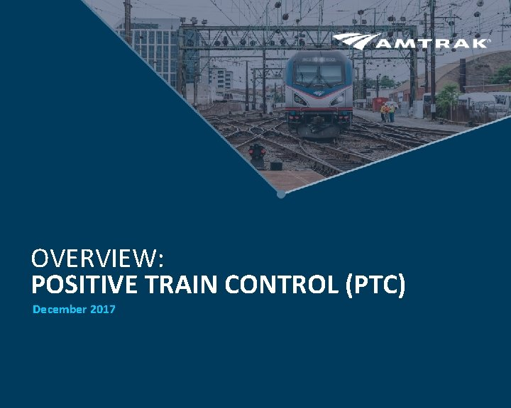 OVERVIEW POSITIVE TRAIN CONTROL PTC December 2017 Positive