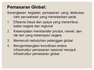 Pemasaran Global Serangkaian kegiatan pemasaran yang dilakukan oleh