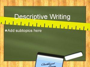 Descriptive Writing Add subtopics here What is Descriptive