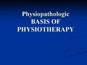 Physiopathologic BASIS OF PHYSIOTHERAPY Physiopathologic Basis of Kinesiotherapy
