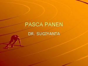 PASCA PANEN DR SUGIYANTA PENGERTIAN PASCA PANEN Pasca