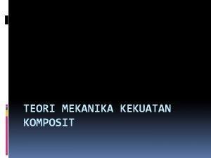 TEORI MEKANIKA KEKUATAN KOMPOSIT MATERIAL KOMPOSIT Material komposit