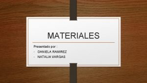 MATERIALES Presentado por DANIELA RAMIREZ NATALIA VARGAS Principales