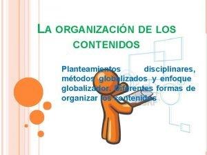 LA ORGANIZACIN DE LOS CONTENIDOS Planteamientos disciplinares mtodos