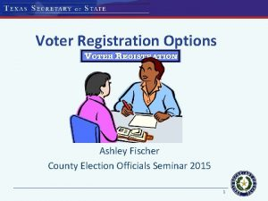 Voter Registration Options Ashley Fischer County Election Officials