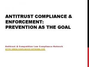 ANTITRUST COMPLIANCE ENFORCEMENT PREVENTION AS THE GOAL Antitrust