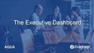 The Executive Dashboard AQUA Aqua Con 2016 AQUA