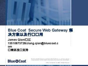 Blue Coat Secure Web Gateway James Qian 13510873728Jiang