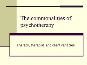 The commonalities of psychotherapy Therapy therapist and client