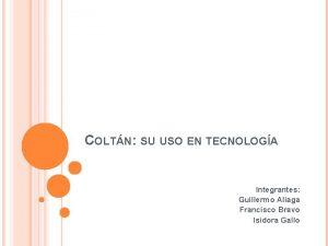 COLTN SU USO EN TECNOLOGA Integrantes Guillermo Aliaga