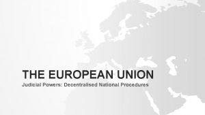 THE EUROPEAN UNION Judicial Powers Decentralised National Procedures
