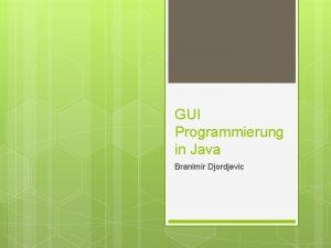 GUI Programmierung in Java Branimir Djordjevic GUI Wichtige