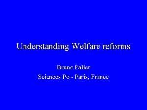 Understanding Welfare reforms Bruno Palier Sciences Po Paris