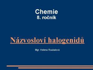 Chemie 8 ronk Nzvoslov halogenid Mgr Helena Roubalov