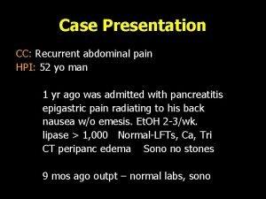Case Presentation CC Recurrent abdominal pain HPI 52