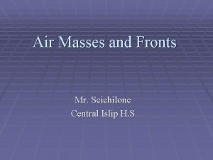 Air Masses and Fronts Mr Scichilone Central Islip