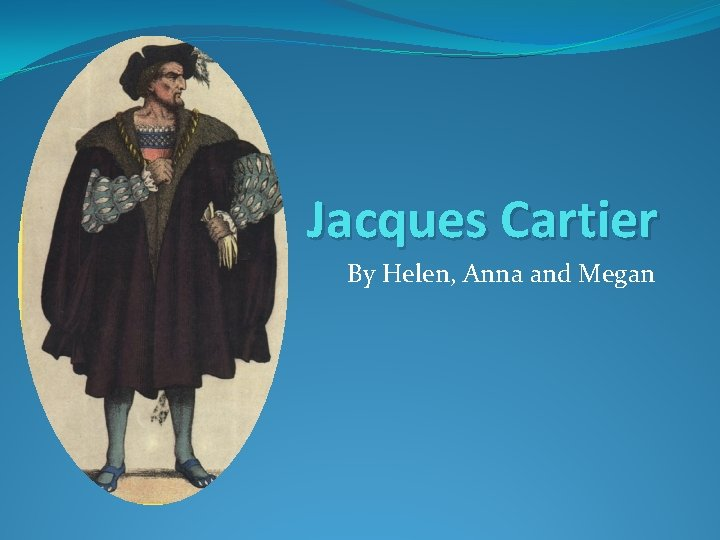 Jacques Cartier By Helen Anna and Megan Jacques