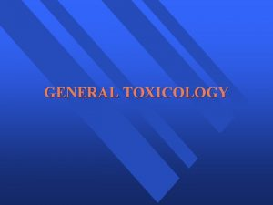 GENERAL TOXICOLOGY GENERAL TOXICOLOGY t CHEMICAL BASIS OF
