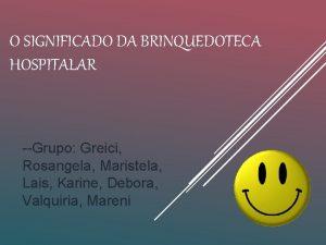 O SIGNIFICADO DA BRINQUEDOTECA HOSPITALAR Grupo Greici Rosangela