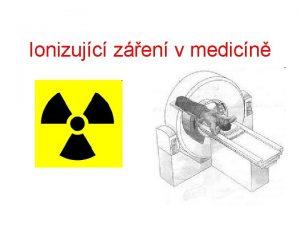 Ionizujc zen v medicn Ionizujc zen v medicn