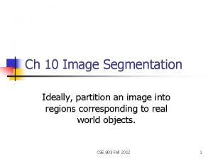 Ch 10 Image Segmentation Ideally partition an image