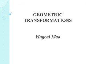 GEOMETRIC TRANSFORMATIONS Yingcai Xiao Roadmap to Geometric Transformations