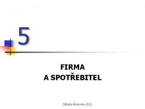 5 FIRMA A SPOTEBITEL Zklady ekonomie 2011 Firmy