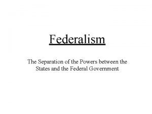 Federalism The Separation of the Powers between the