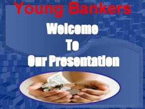 Young Bankers Welcome To Our Presentation Young Bankers