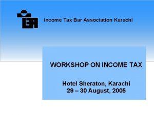 Income Tax Bar Association Karachi WORKSHOP ON INCOME