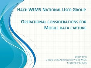 HACH WIMS NATIONAL USER GROUP OPERATIONAL CONSIDERATIONS FOR