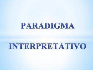PARADIGMA INTERPRETATIVO Un paradigma es una clase de
