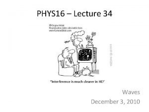 PHYS 16 Lecture 34 Interference is much clearer