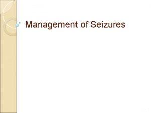 Management of Seizures 1 Management of Seizures Seizure