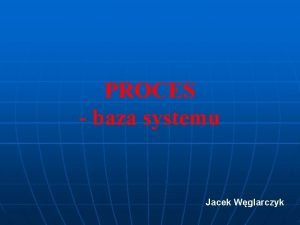PROCES baza systemu Jacek Wglarczyk Proces to zbir