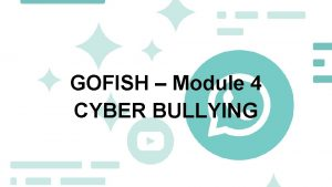 GOFISH Module 4 CYBER BULLYING Discussion Cyberbullying What