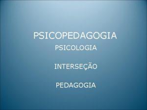 PSICOPEDAGOGIA PSICOLOGIA INTERSEO PEDAGOGIA FOCO DO TRABALHO DO