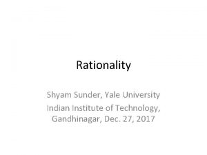 Rationality Shyam Sunder Yale University Indian Institute of