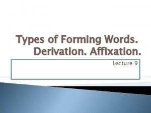 Types of Forming Words Derivation Affixation Lecture 9