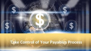 Take Control of Your Payables Process Take a