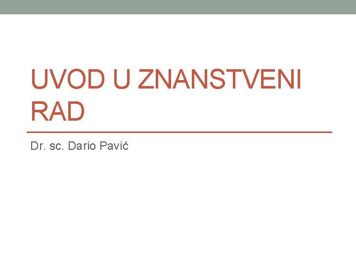 UVOD U ZNANSTVENI RAD Dr sc Dario Pavi
