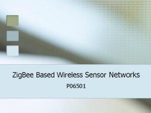 Zig Bee Based Wireless Sensor Networks P 06501