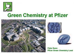 Green Chemistry at Pfizer Peter Dunn Pfizer Green